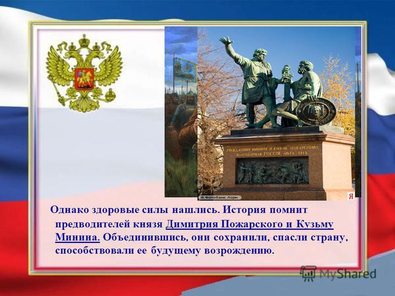 Однако здоровые силы нашлись. История помнит предводителей князя Димитрия Пожарского и Кузьму Минина. Объединившись, они сохранили, спасли страну, способствовали ее будущему возрождению.