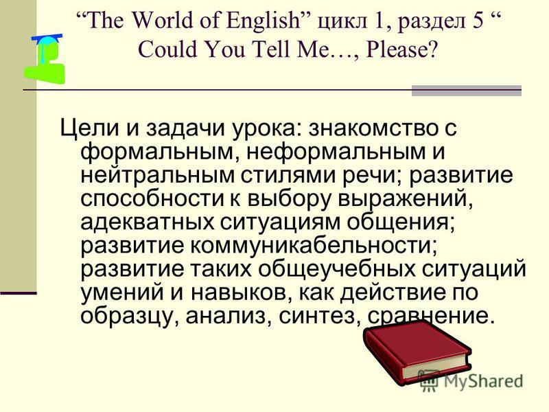 The World of English цикл 1, раздел 5 Could You Tell Me…, Please? Цели и задачи урока: знакомство с формальным, неформальным и нейтральным стилями речи; развитие способности к выбору выражений, адекватных ситуациям общения; развитие коммуникабельност