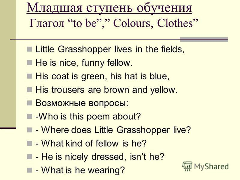 Младшая ступень обучения Глагол to be, Colours, Clothes Little Grasshopper lives in the fields, He is nice, funny fellow. His coat is green, his hat is blue, His trousers are brown and yellow. Возможные вопросы: -Who is this poem about? - Where does