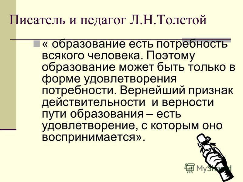 Писатель и педагог Л.Н.Толстой « образование есть потребность всякого человека. Поэтому образование может быть только в форме удовлетворения потребности. Вернейший признак действительности и верности пути образования – есть удовлетворение, с которым