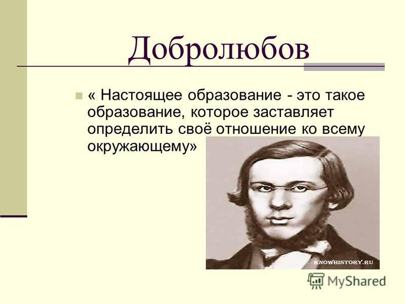 Добролюбов « Настоящее образование - это такое образование, которое заставляет определить своё отношение ко всему окружающему»