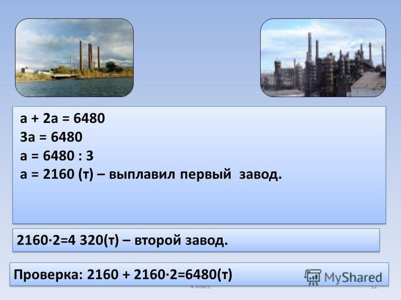 4 класс 12 а + 2 а = 6480 3 а = 6480 а = 6480 : 3 а = 2160 (т) – выплавил первый завод. а + 2 а = 6480 3 а = 6480 а = 6480 : 3 а = 2160 (т) – выплавил первый завод. 2160·2=4 320(т) – второй завод. Проверка: 2160 + 2160·2=6480(т)
