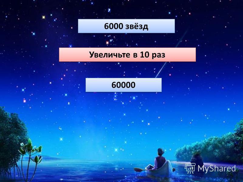 4 класс 9 6000 звёзд Увеличьте в 10 раз 60000