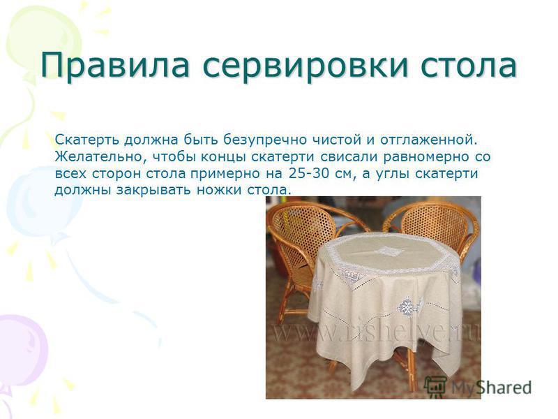 Правила сервировки стола Скатерть должна быть безупречно чистой и отглаженной. Желательно, чтобы концы скатерти свисали равномерно со всех сторон стола примерно на 25-30 см, а углы скатерти должны закрывать ножки стола.