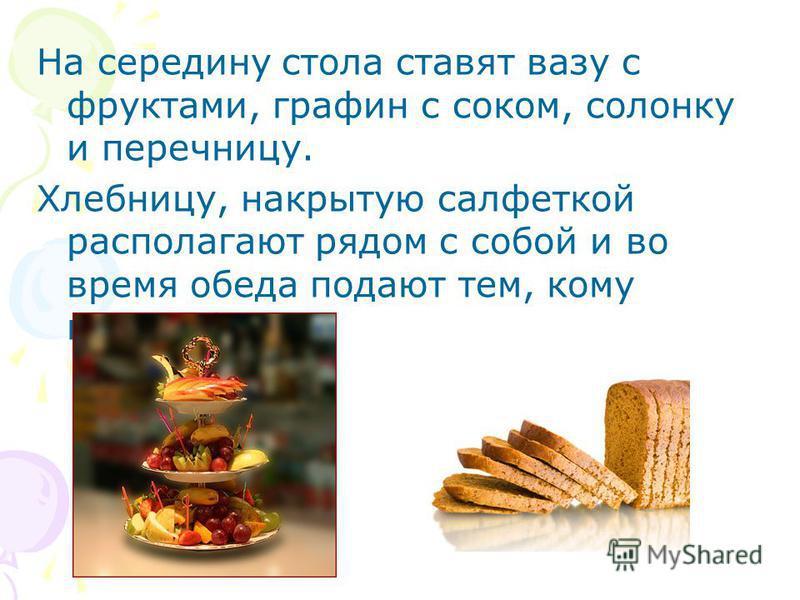 На середину стола ставят вазу с фруктами, графин с соком, солонку и перечницу. Хлебницу, накрытую салфеткой располагают рядом с собой и во время обеда подают тем, кому понадобится