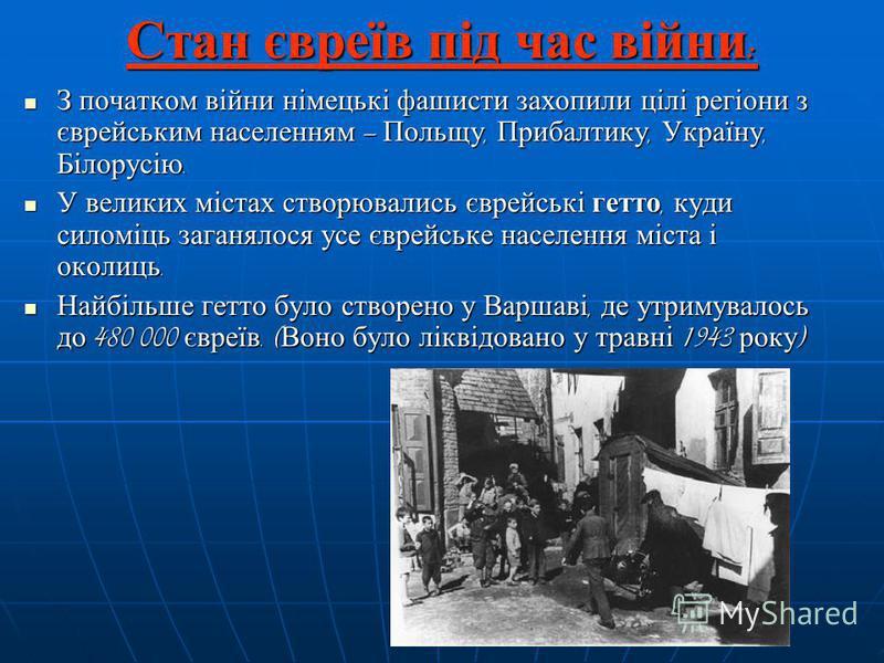 Стан євреїв під час війни : З початком війни німецькі фашисти захопили цілі регіони з єврейським населенням Польщу, Прибалтику, Україну, Білорусію. З початком війни німецькі фашисти захопили цілі регіони з єврейським населенням Польщу, Прибалтику, Ук