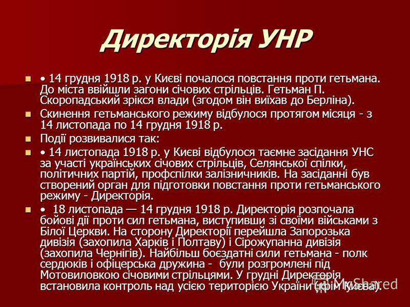 Директорія УНР 14 грудня 1918 р. у Києві почалося повстання проти гетьмана. До міста ввійшли загони січових стрільців. Гетьман П. Скоропадський зрікся влади (згодом він виїхав до Берліна). 14 грудня 1918 р. у Києві почалося повстання проти гетьмана.
