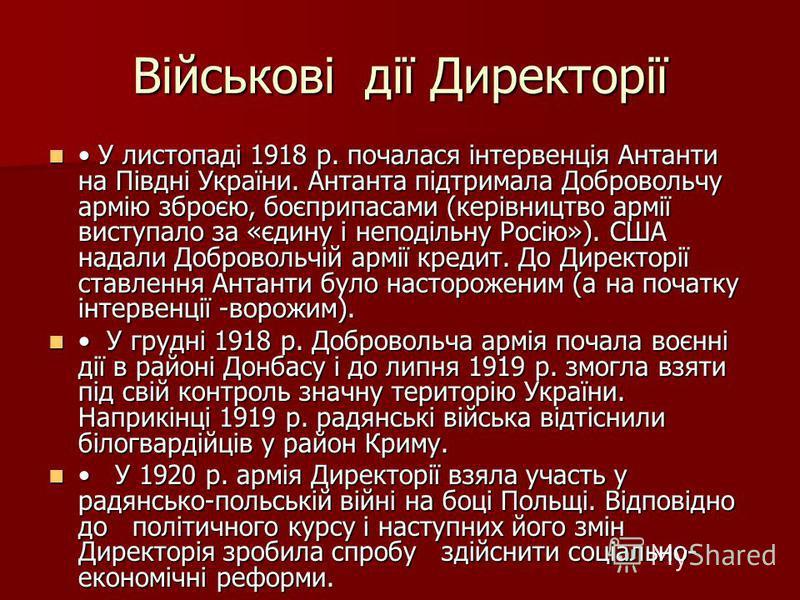 Військові дії Директорії У листопаді 1918 р. почалася інтервенція Антанти на Півдні України. Антанта підтримала Добровольчу армію зброєю, боєприпасами (керівництво армії виступало за «єдину і неподільну Росію»). США надали Добровольчій армії кредит.