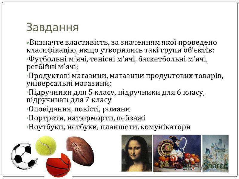 Завдання Визначте властивість, за значенням якої проведено класифікацію, якщо утворились такі групи об'єктів: Футбольні м'ячі, тенісні м'ячі, баскетбольні м'ячі, регбійні м'ячі; Продуктові магазини, магазини продуктових товарів, універсальні магазини