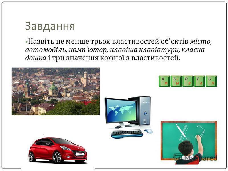Завдання Назвіть не менше трьох властивостей об'єктів місто, автомобіль, комп'ютер, клавіша клавіатури, класна дошка і три значення кожної з властивостей.