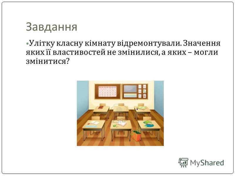 Завдання Улітку класну кімнату відремонтували. Значення яких її властивостей не змінилися, а яких – могли змінитися?