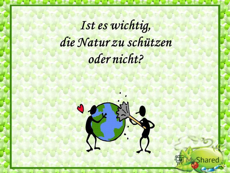 Ist es wichtig, die Natur zu schützen oder nicht?