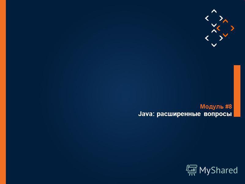1 © Luxoft Training 2012 Java: расширенные вопросы Модуль #8