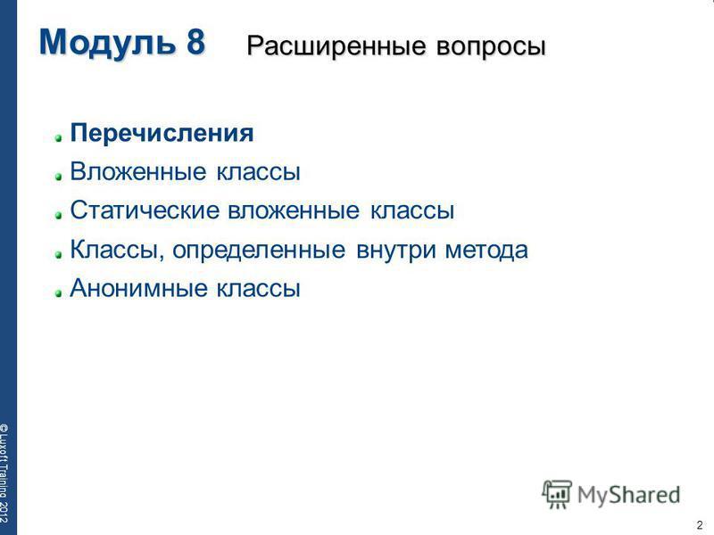 2 © Luxoft Training 2012 Перечисления Вложенные классы Статические вложенные классы Классы, определенные внутри метода Анонимные классы Модуль 8 Расширенные вопросы
