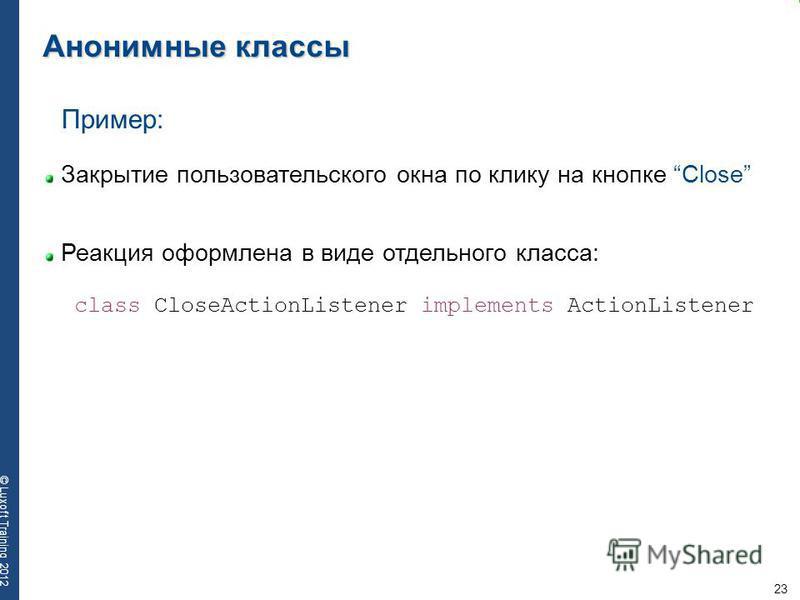 23 © Luxoft Training 2012 Анонимные классы Пример: Закрытие пользовательского окна по клику на кнопке Close Реакция оформлена в виде отдельного класса: class CloseActionListener implements ActionListener