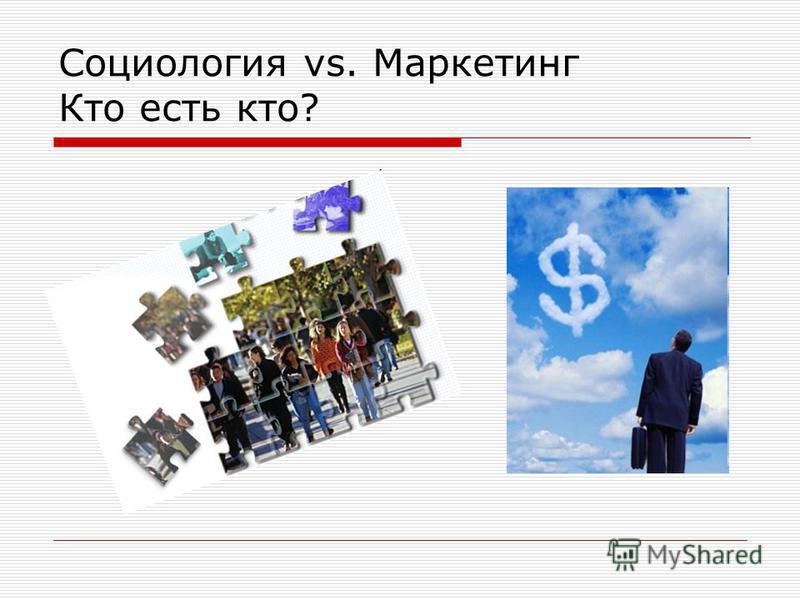 Социология vs. Маркетинг Кто есть кто?