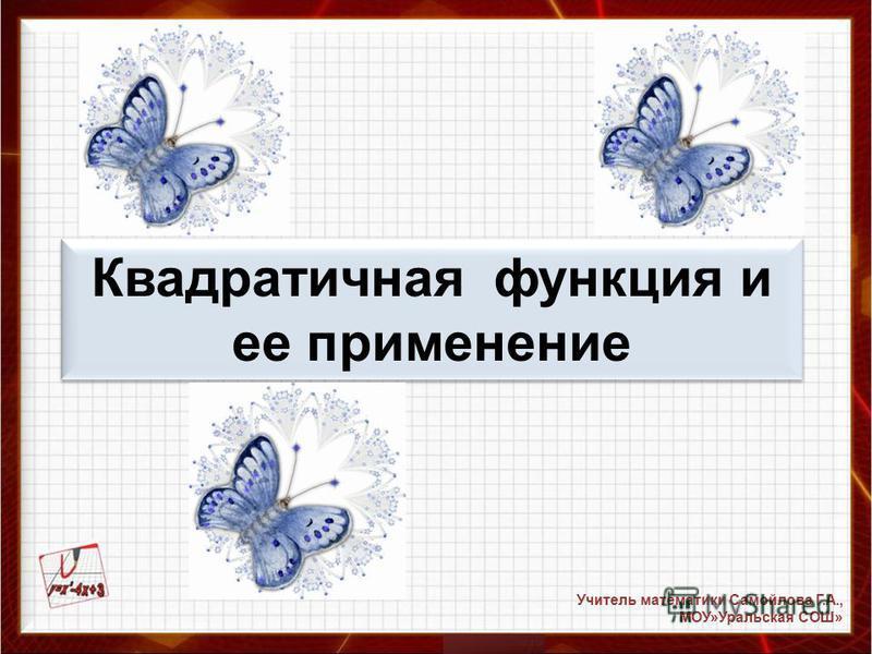 Квадратичная функция и ее применение Учитель математики Самойлова Г.А., МОУ»Уральская СОШ»