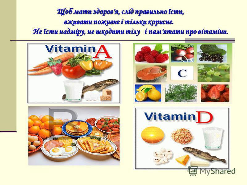 Щоб мати здоров'я, слід правильно їсти, вживати поживне і тільки корисне. Не їсти надміру, не шкодити тілу і пам'ятати про вітаміни.