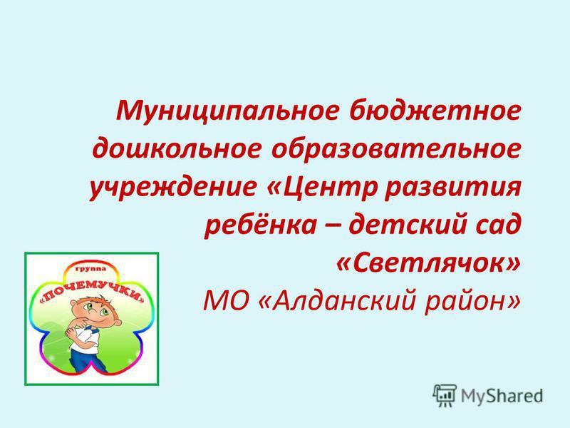 Муниципальное бюджетное дошкольное образовательное учреждение «Центр развития ребёнка – детский сад «Светлячок» МО «Алданский район»