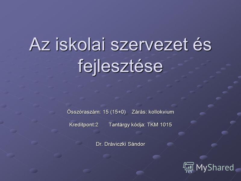 Az iskolai szervezet és fejlesztése Összóraszám: 15 (15+0) Zárás: kollokvium Kreditpont:2 Tantárgy kódja: TKM 1015 Dr. Dráviczki Sándor