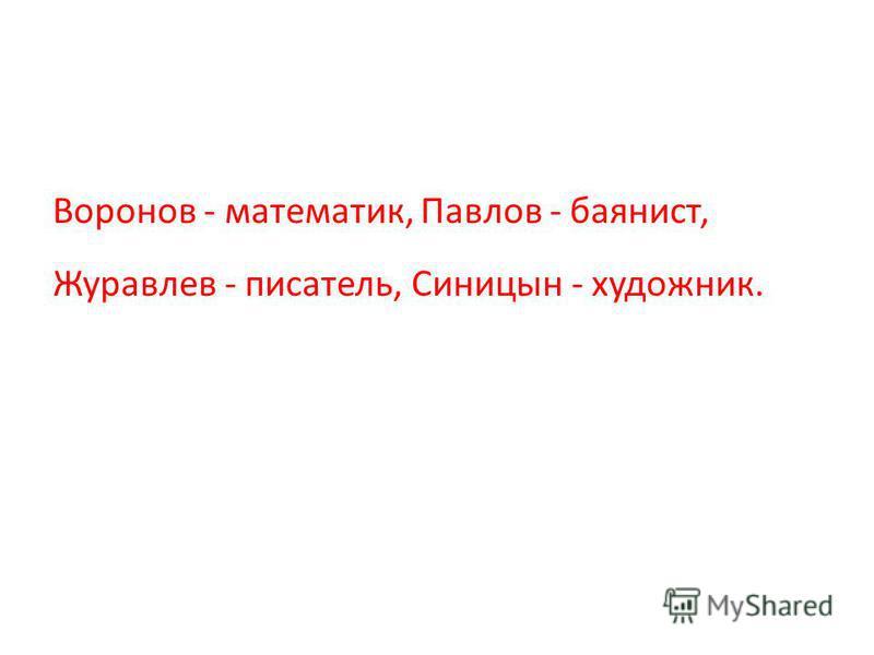 Воронов - математик, Павлов - баянист, Журавлев - писатель, Синицын - художник.