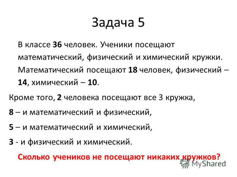 Задача 5 В классе 36 человек. Ученики посещают математический, физический и химический кружки. Математический посещают 18 человек, физический – 14, химический – 10. Кроме того, 2 человека посещают все 3 кружка, 8 – и математический и физический, 5 –