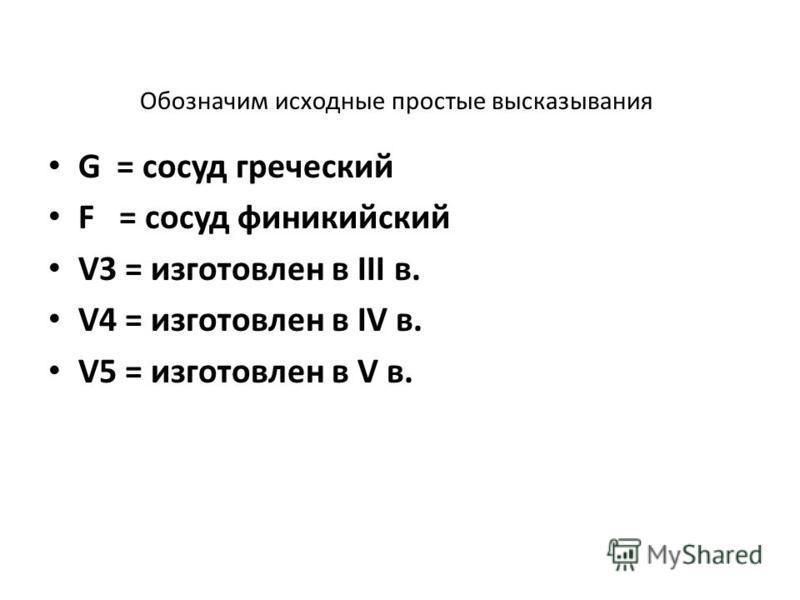 Обозначим исходные простые высказывания G = сосуд греческий F = сосуд финикийский V3 = изготовлен в III в. V4 = изготовлен в IV в. V5 = изготовлен в V в.