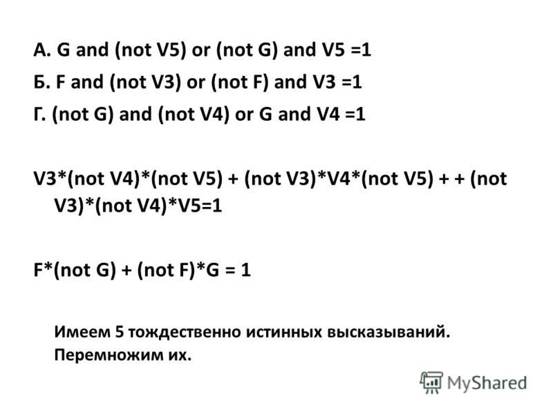 А. G and (not V5) or (not G) and V5 =1 Б. F and (not V3) or (not F) and V3 =1 Г. (not G) and (not V4) or G and V4 =1 V3*(not V4)*(not V5) + (not V3)*V4*(not V5) + + (not V3)*(not V4)*V5=1 F*(not G) + (not F)*G = 1 Имеем 5 тождественно истинных высказ