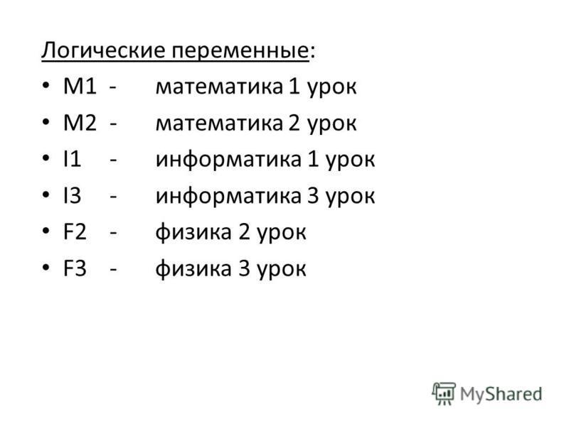 Логические переменные: М1 -математика 1 урок М2 -математика 2 урок I1 -информатика 1 урок I3 -информатика 3 урок F2 -физика 2 урок F3 -физика 3 урок