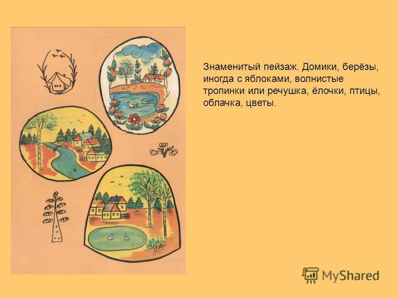 Знаменитый пейзаж. Домики, берёзы, иногда с яблоками, волнистые тропинки или речушка, ёлочки, птицы, облачка, цветы.