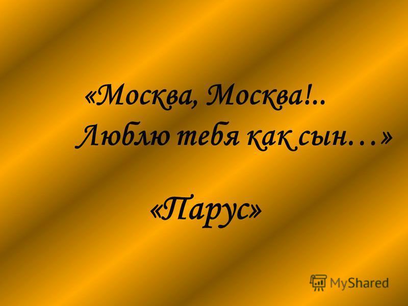 «Москва, Москва!.. Люблю тебя как сын…» «Парус»
