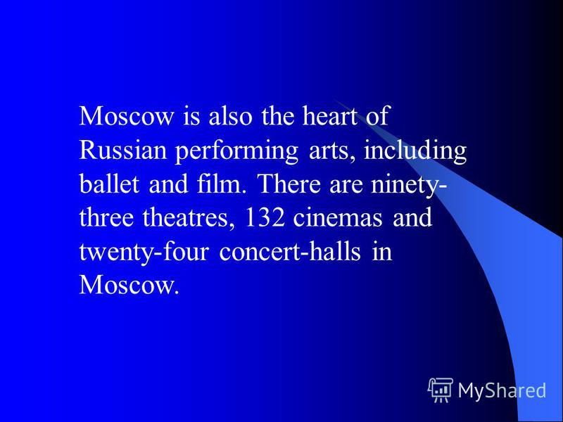 Moscow is also the heart of Russian performing arts, including ballet and film. There are ninety- three theatres, 132 cinemas and twenty-four concert-halls in Moscow.