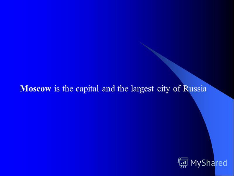 Moscow is the capital and the largest city of Russia