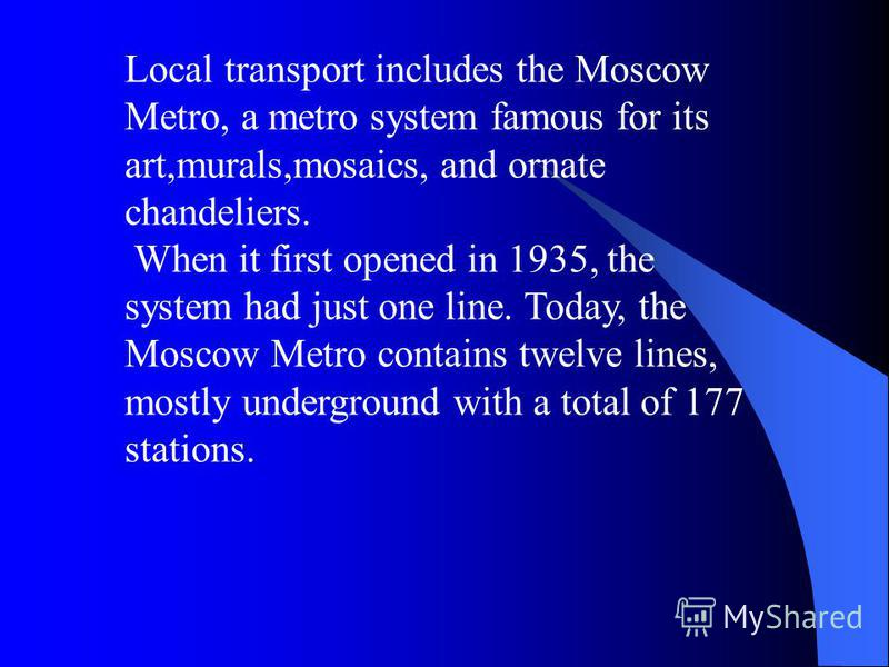 Local transport includes the Moscow Metro, a metro system famous for its art,murals,mosaics, and ornate chandeliers. When it first opened in 1935, the system had just one line. Today, the Moscow Metro contains twelve lines, mostly underground with a