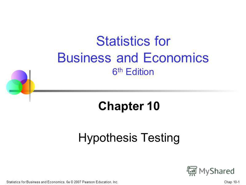 Chap 10-1 Statistics for Business and Economics, 6e © 2007 Pearson Education, Inc. Chapter 10 Hypothesis Testing Statistics for Business and Economics 6 th Edition