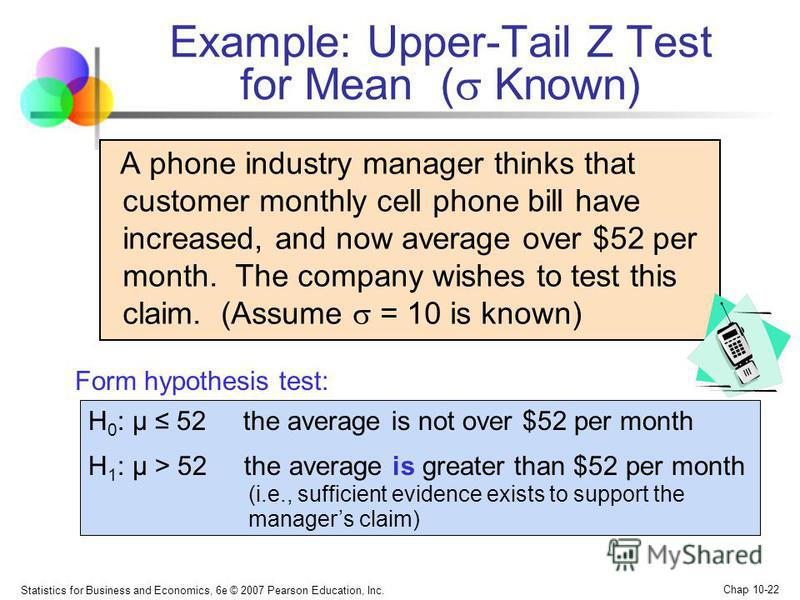 Statistics for Business and Economics, 6e © 2007 Pearson Education, Inc. Chap 10-22 Example: Upper-Tail Z Test for Mean ( Known) A phone industry manager thinks that customer monthly cell phone bill have increased, and now average over $52 per month.