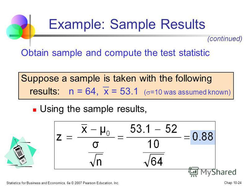 Statistics for Business and Economics, 6e © 2007 Pearson Education, Inc. Chap 10-24 Obtain sample and compute the test statistic Suppose a sample is taken with the following results: n = 64, x = 53.1 ( =10 was assumed known) Using the sample results,