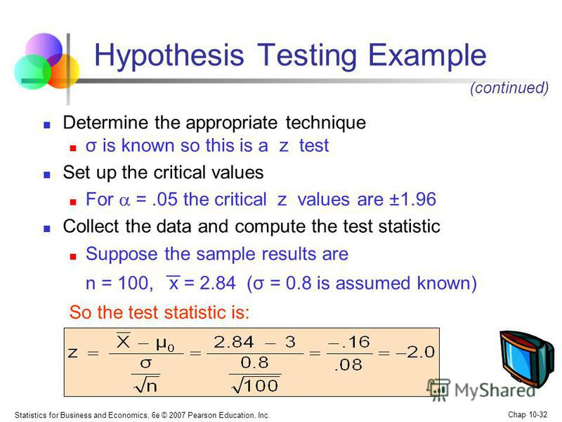 Statistics for Business and Economics, 6e © 2007 Pearson Education, Inc. Chap 10-32 Hypothesis Testing Example Determine the appropriate technique σ is known so this is a z test Set up the critical values For =.05 the critical z values are ±1.96 Coll