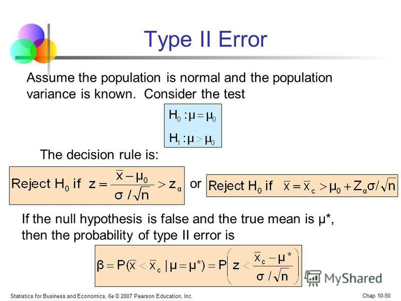 Statistics for Business and Economics, 6e © 2007 Pearson Education, Inc. Chap 10-50 Type II Error or The decision rule is: Assume the population is normal and the population variance is known. Consider the test If the null hypothesis is false and the