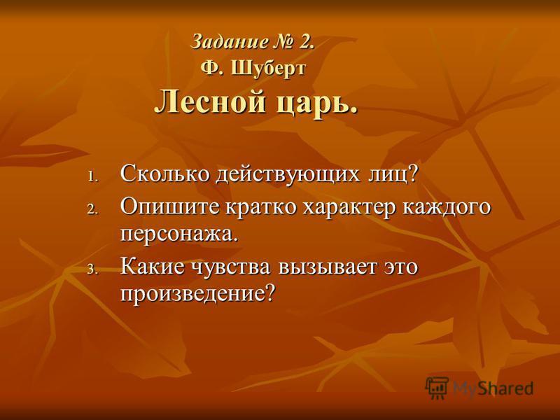 Задание 2. Ф. Шуберт Лесной царь. 1. Сколько действующих лиц? 2. Опишите кратко характер каждого персонажа. 3. Какие чувства вызывает это произведение?