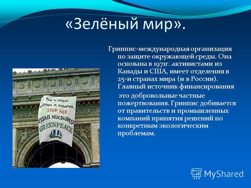 «Зелёный мир». Гринпис-международная организация по защите окружающей среды. Она основана в 1971 г. активистами из Канады и США, имеет отделения в 25-и странах мира (и в России). Главный источник финансирования это добровольные частные пожертвования.