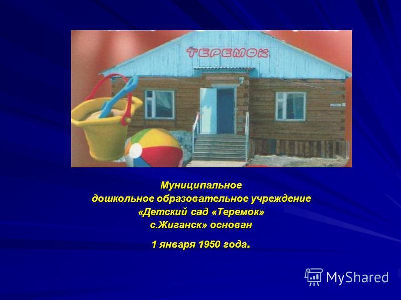 Муниципальное дошкольное образовательное учреждение «Детский сад «Теремок» с.Жиганск» основан 1 января 1950 года.