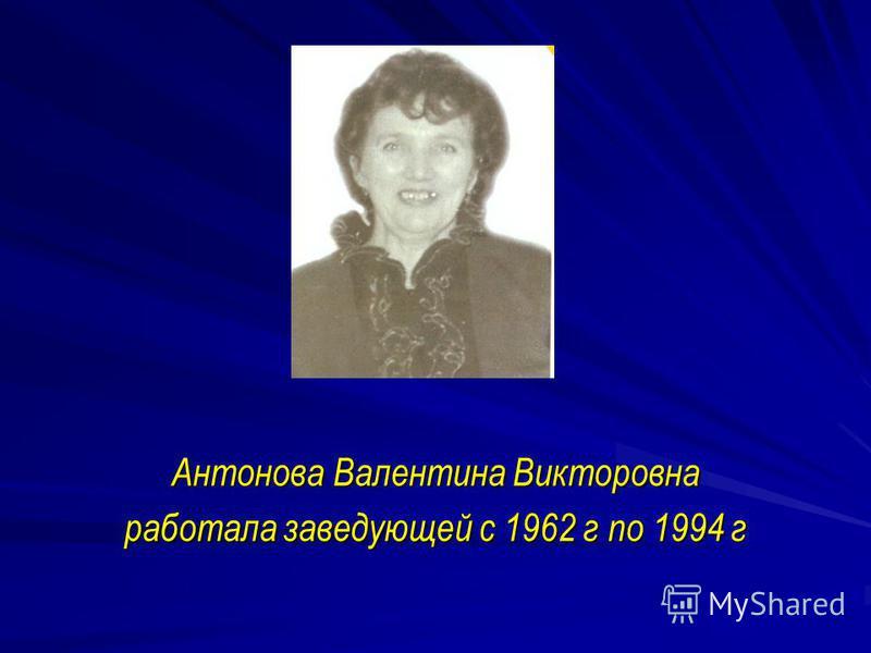 Антонова Валентина Викторовна работала заведующей с 1962 г по 1994 г