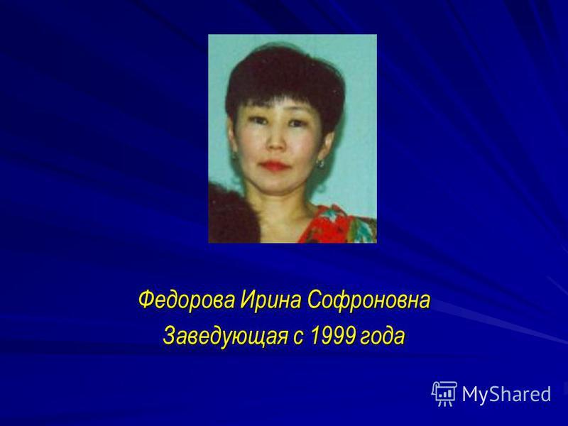 Федорова Ирина Софроновна Заведующая с 1999 года