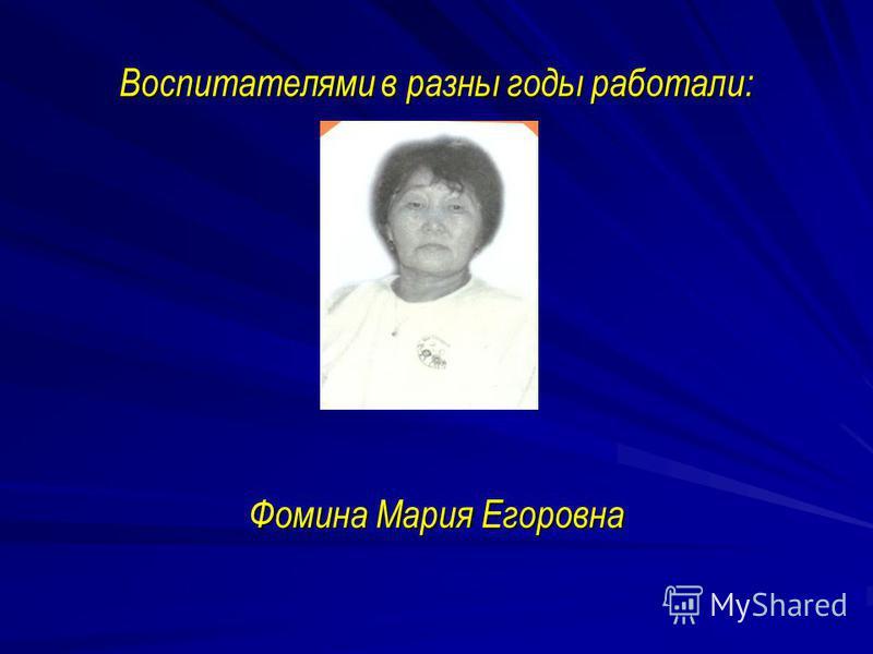 Воспитателями в разны годы работали: Фомина Мария Егоровна