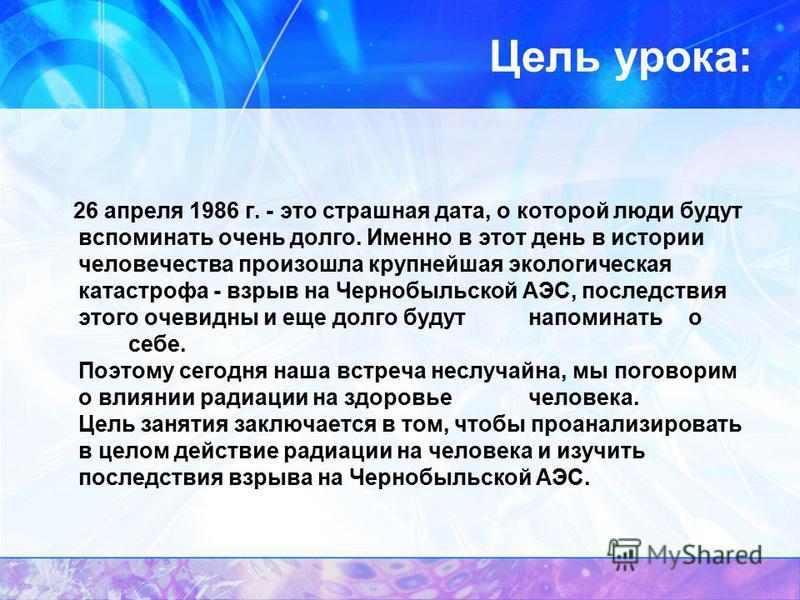 Цель урока: 26 апреля 1986 г. - это страшная дата, о которой люди будут вспоминать очень долго. Именно в этот день в истории человечества произошла крупнейшая экологическая катастрофа - взрыв на Чернобыльской АЭС, последствия этого очевидны и еще дол