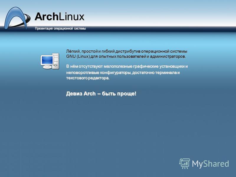 Презентация операционной системы Презентация операционной системы Лёгкий, простой и гибкий дистрибутив операционной системы GNU (Linux) для опытных пользователей и администраторов. В нём отсутствуют малополезные графические установщики и неповоротлив