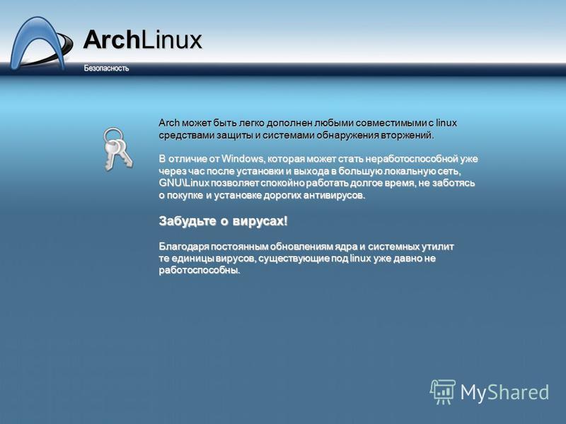 ArchLinux Безопасность Безопасность Arch может быть легко дополнен любыми совместимыми с linux средствами защиты и системами обнаружения вторжений. В отличие от Windows, которая может стать неработоспособной уже через час после установки и выхода в б