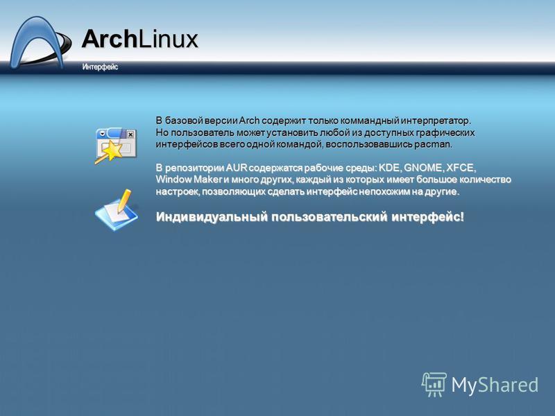 ArchLinux Интерфейс Интерфейс В базовой версии Arch содержит только командный интерпретатор. Но пользователь может установить любой из доступных графических интерфейсов всего одной командой, воспользовавшись pacman. В репозитории AUR содержатся рабоч