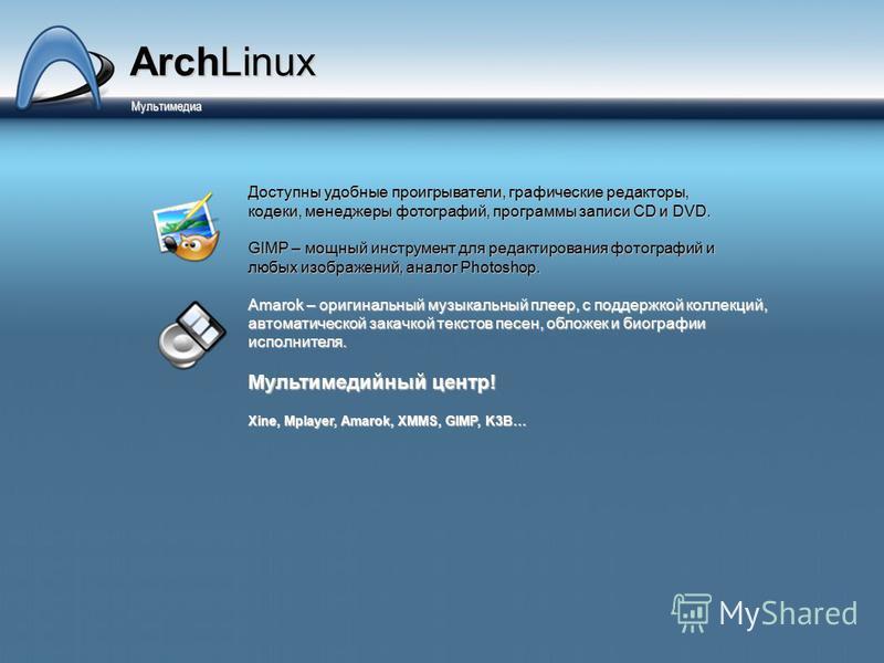 ArchLinux Мультимедиа Мультимедиа Доступны удобные проигрыватели, графические редакторы, кодеки, менеджеры фотографий, программы записи CD и DVD. GIMP – мощный инструмент для редактирования фотографий и любых изображений, аналог Photoshop. Amarok – о